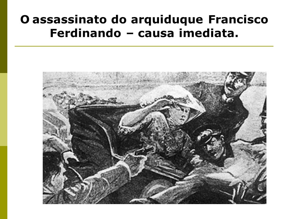 O assassinato do arquiduque Francisco Ferdinando – causa imediata.
