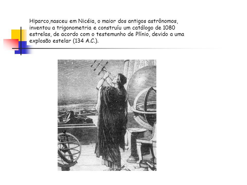 Hiparco,nasceu em Nicéia, o maior dos antigos astrônomos, inventou a trigonometria e construíu um catálogo de 1080 estrelas, de acordo com o testemunho de Plínio, devido a uma explosão estelar (134 A.C.).
