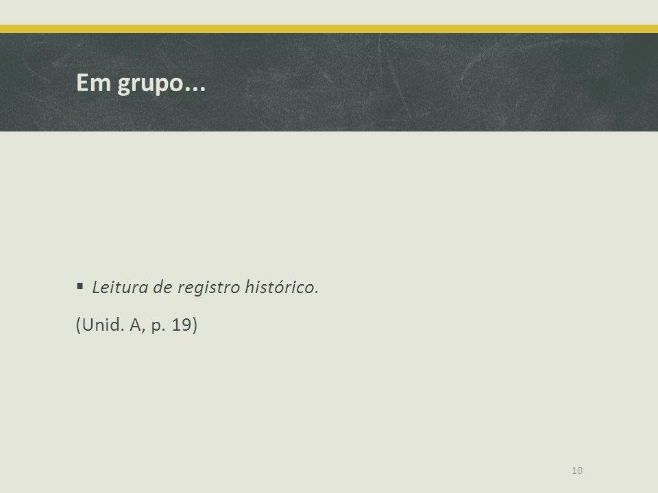 Em grupo... Leitura de registro histórico. (Unid. A, p. 19)