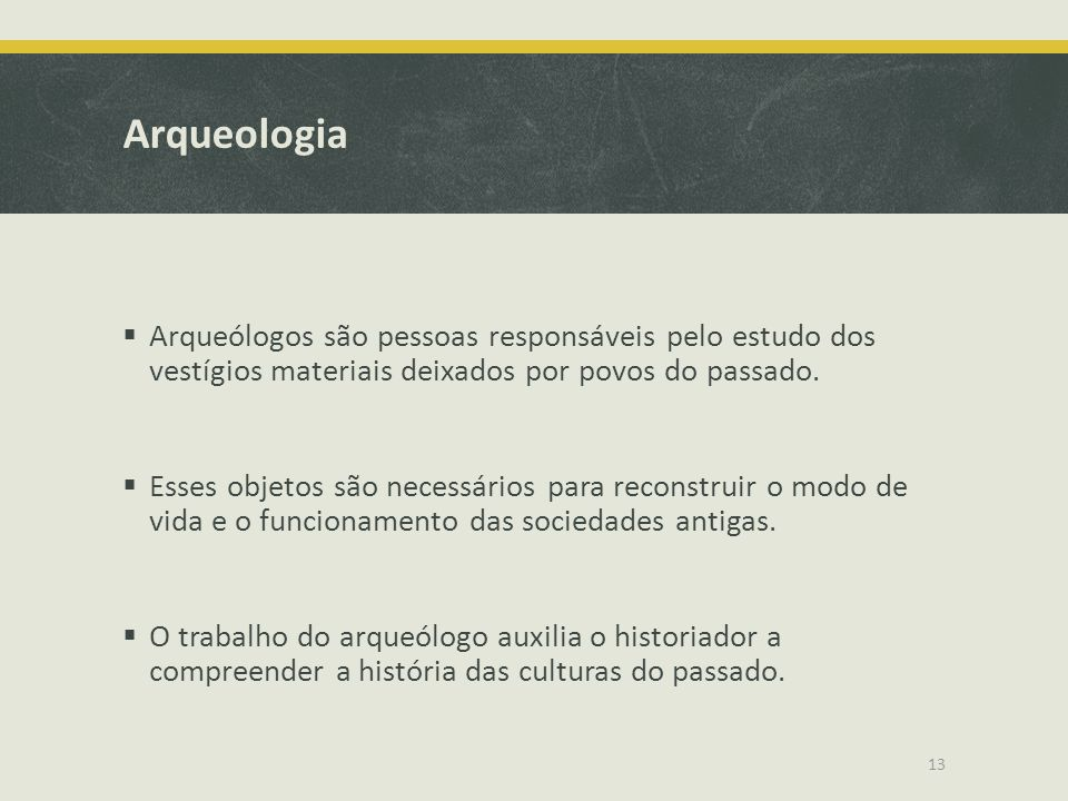 Arqueologia Arqueólogos são pessoas responsáveis pelo estudo dos vestígios materiais deixados por povos do passado.