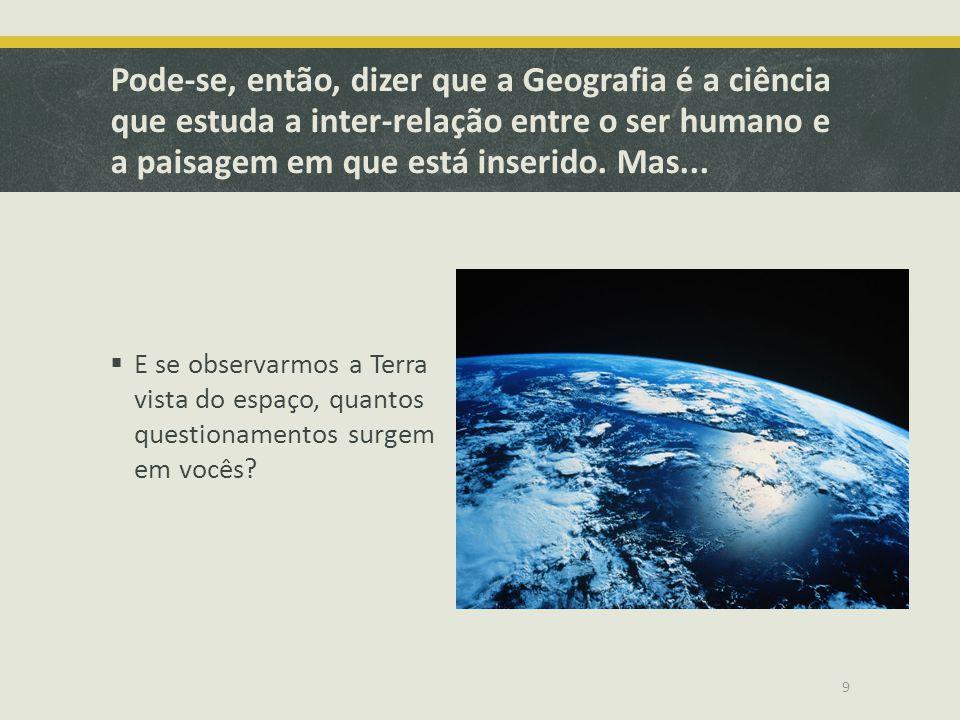 Pode-se, então, dizer que a Geografia é a ciência que estuda a inter-relação entre o ser humano e a paisagem em que está inserido. Mas...