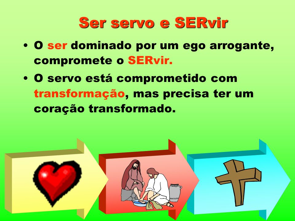 Ser servo e SERvir O ser dominado por um ego arrogante, compromete o SERvir.