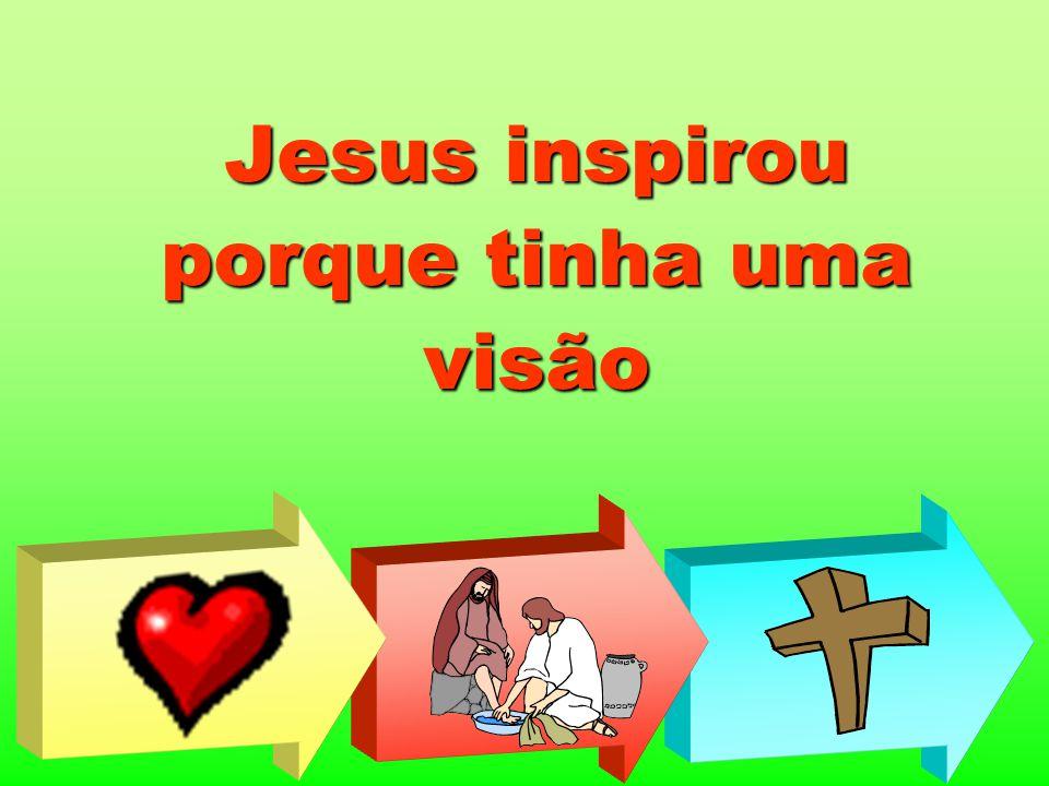 Jesus inspirou porque tinha uma visão