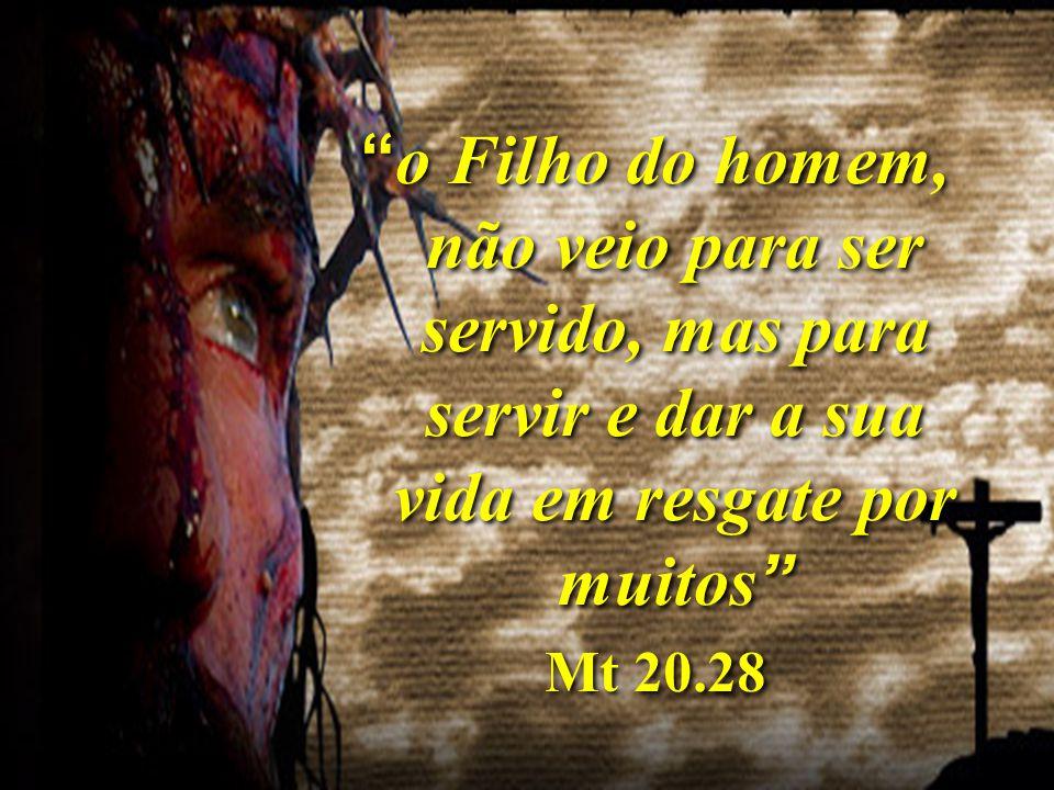 o Filho do homem, não veio para ser servido, mas para servir e dar a sua vida em resgate por muitos