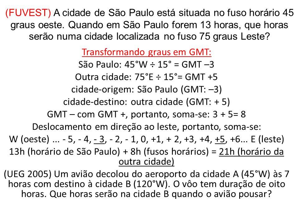 (FUVEST) A cidade de São Paulo está situada no fuso horário 45 graus oeste. Quando em São Paulo forem 13 horas, que horas serão numa cidade localizada no fuso 75 graus Leste