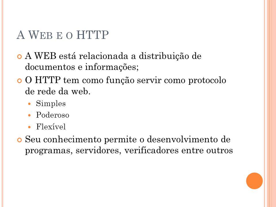 A Web e o HTTP A WEB está relacionada a distribuição de documentos e informações; O HTTP tem como função servir como protocolo de rede da web.