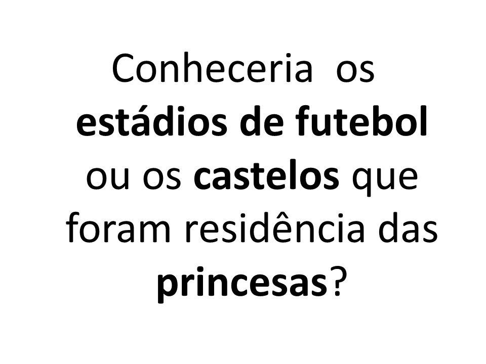Conheceria os estádios de futebol ou os castelos que foram residência das princesas