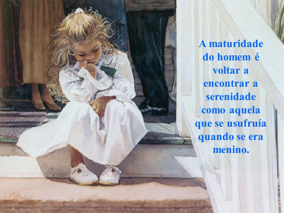 A maturidade do homem é voltar a encontrar a serenidade como aquela que se usufruía quando se era menino.