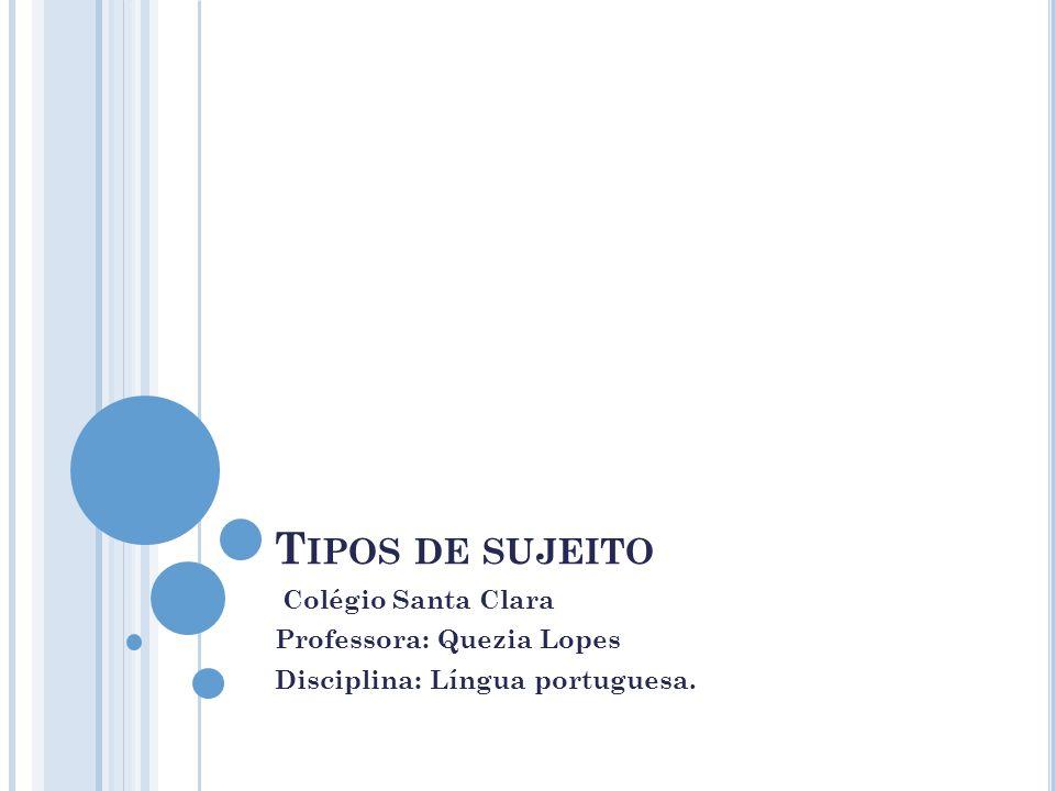 Tipos de sujeito Colégio Santa Clara Professora: Quezia Lopes