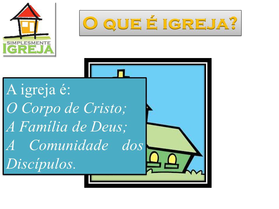 O que é igreja A igreja é: O Corpo de Cristo; A Família de Deus;