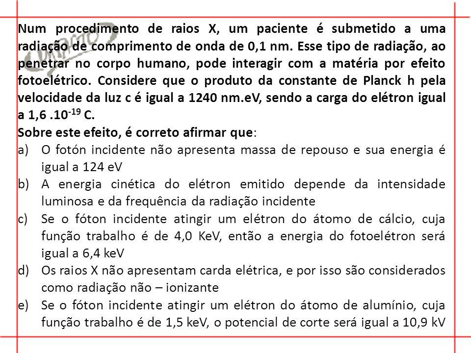 Num procedimento de raios X, um paciente é submetido a uma radiação de comprimento de onda de 0,1 nm. Esse tipo de radiação, ao penetrar no corpo humano, pode interagir com a matéria por efeito fotoelétrico. Considere que o produto da constante de Planck h pela velocidade da luz c é igual a 1240 nm.eV, sendo a carga do elétron igual a 1,6 .10-19 C.