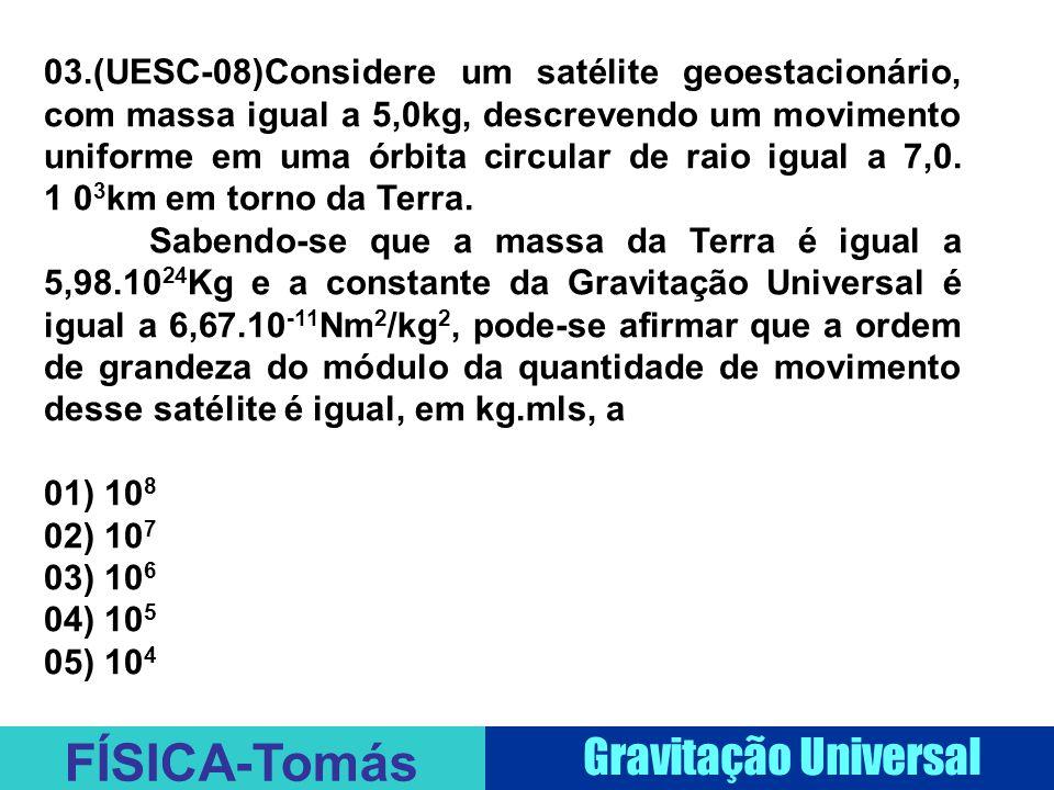 03.(UESC-08)Considere um satélite geoestacionário, com massa igual a 5,0kg, descrevendo um movimento uniforme em uma órbita circular de raio igual a 7,0. 1 03km em torno da Terra.