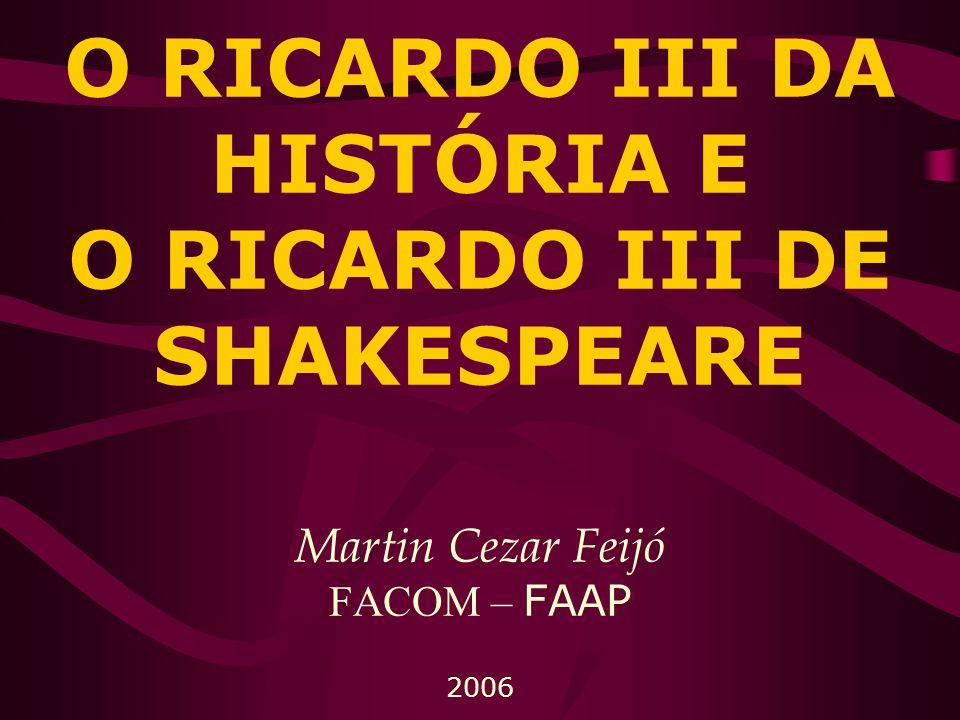 O RICARDO III DA HISTÓRIA E O RICARDO III DE SHAKESPEARE Martin Cezar Feijó FACOM – FAAP 2006
