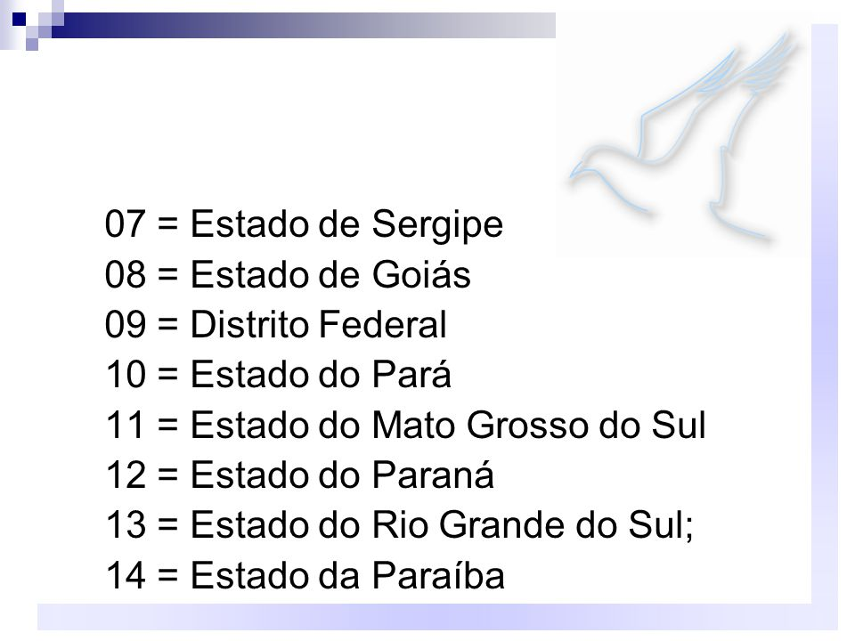 07 = Estado de Sergipe 08 = Estado de Goiás. 09 = Distrito Federal. 10 = Estado do Pará. 11 = Estado do Mato Grosso do Sul.