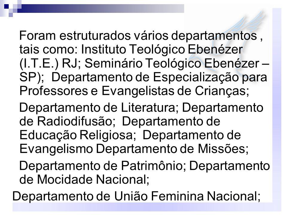 Foram estruturados vários departamentos , tais como: Instituto Teológico Ebenézer (I.T.E.) RJ; Seminário Teológico Ebenézer – SP); Departamento de Especialização para Professores e Evangelistas de Crianças;