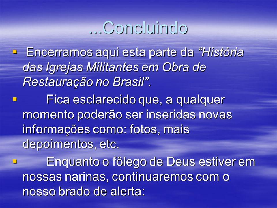 ...Concluindo Encerramos aqui esta parte da História das Igrejas Militantes em Obra de Restauração no Brasil .