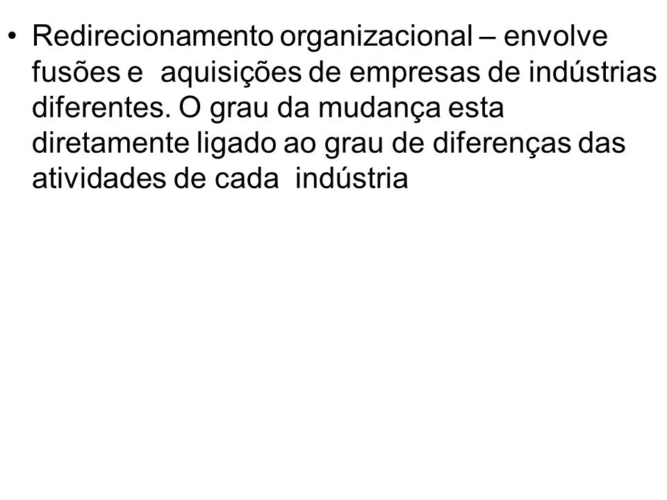 Redirecionamento organizacional – envolve fusões e aquisições de empresas de indústrias diferentes.