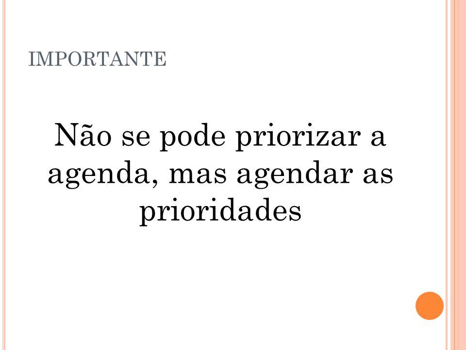 Não se pode priorizar a agenda, mas agendar as prioridades