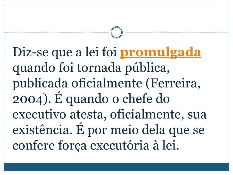Diz-se que a lei foi promulgada quando foi tornada pública, publicada oficialmente (Ferreira, 2004).