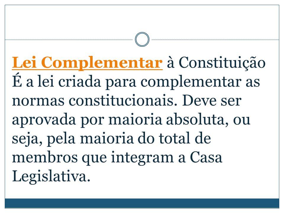 Lei Complementar à Constituição É a lei criada para complementar as normas constitucionais.