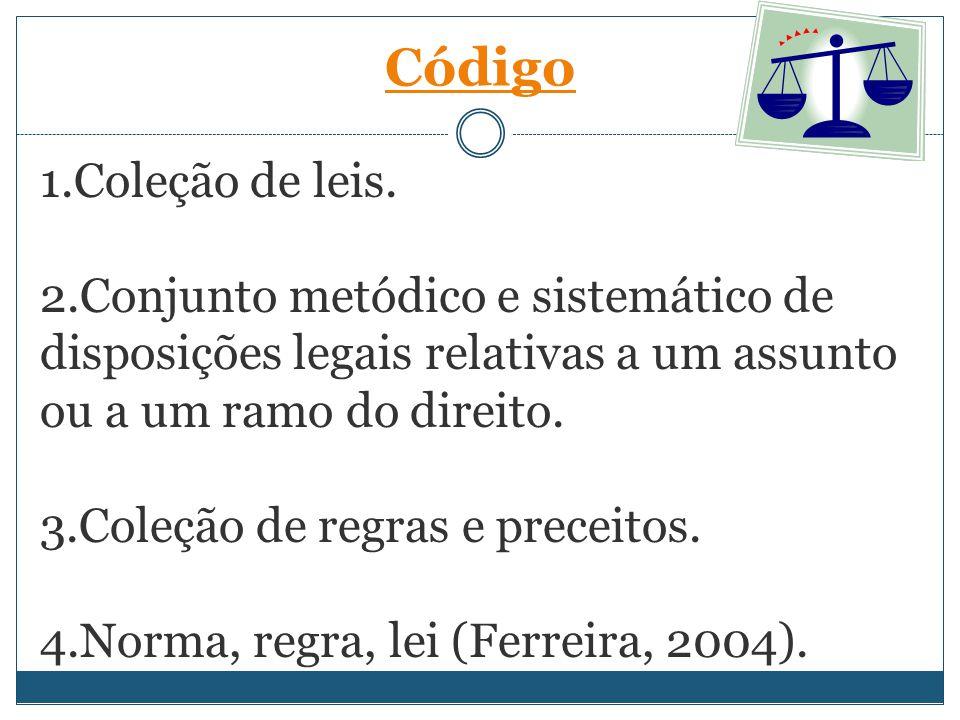 Código 1.Coleção de leis. 2.Conjunto metódico e sistemático de disposições legais relativas a um assunto ou a um ramo do direito.