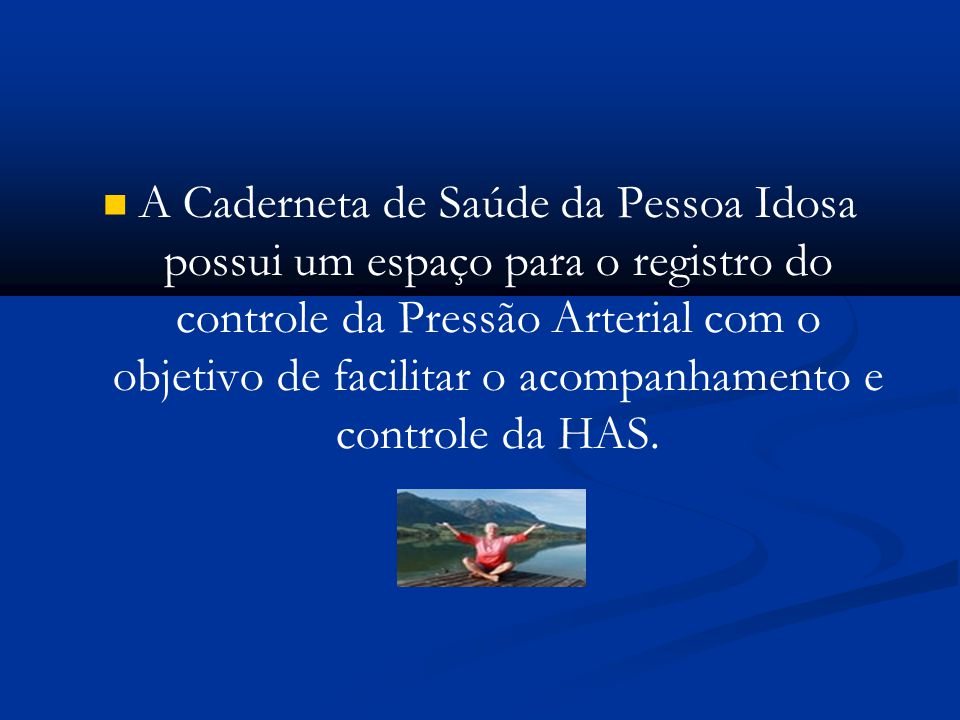 A Caderneta de Saúde da Pessoa Idosa possui um espaço para o registro do controle da Pressão Arterial com o objetivo de facilitar o acompanhamento e controle da HAS.