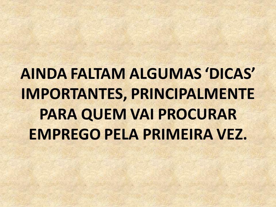 AINDA FALTAM ALGUMAS 'DICAS' IMPORTANTES, PRINCIPALMENTE PARA QUEM VAI PROCURAR EMPREGO PELA PRIMEIRA VEZ.