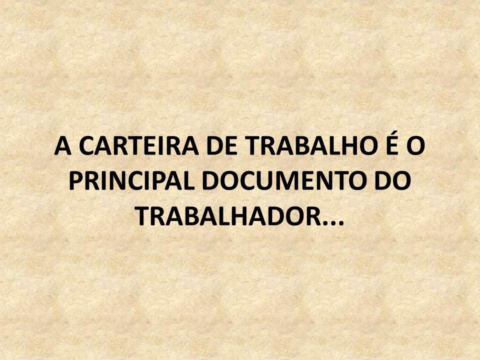 A CARTEIRA DE TRABALHO É O PRINCIPAL DOCUMENTO DO TRABALHADOR...