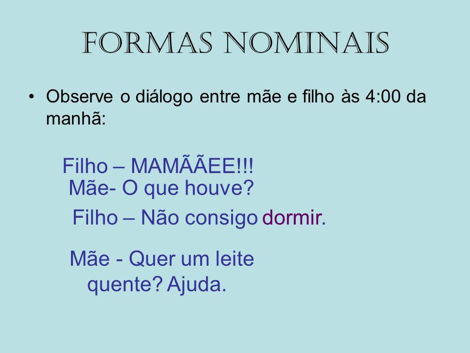 FORMAS NOMINAIS Filho – MAMÃÃEE!!! Mãe- O que houve