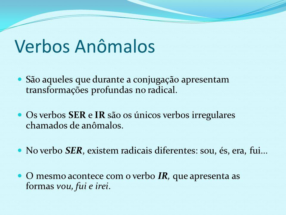 Verbos Anômalos São aqueles que durante a conjugação apresentam transformações profundas no radical.