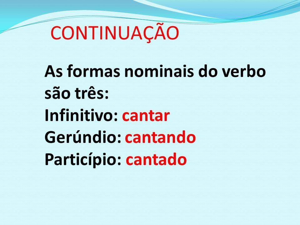 CONTINUAÇÃO As formas nominais do verbo são três: Infinitivo: cantar