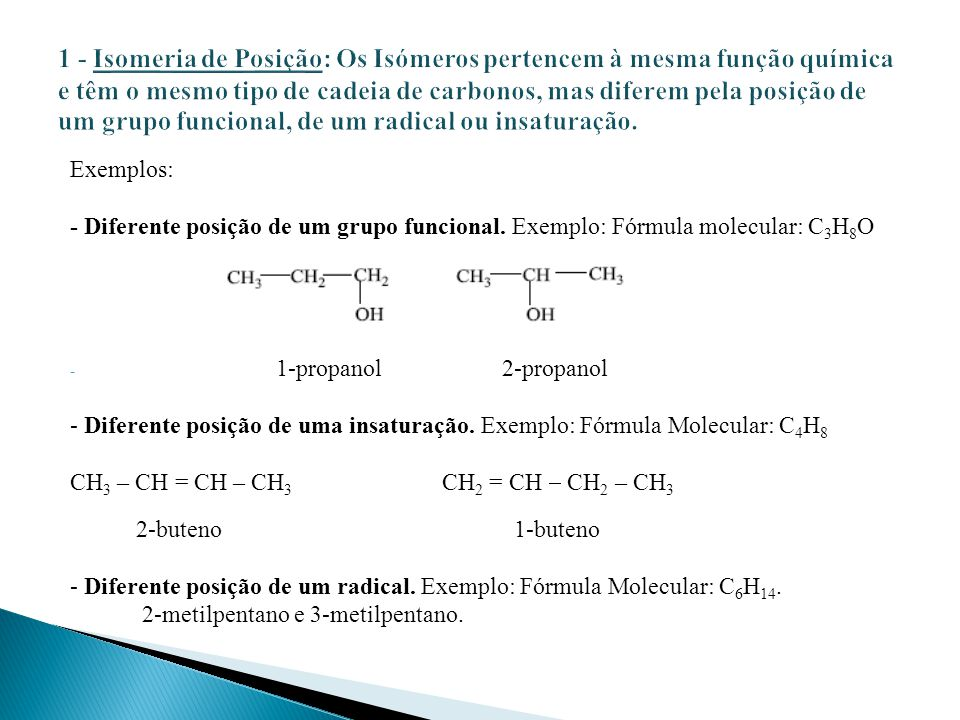 1 - Isomeria de Posição: Os Isómeros pertencem à mesma função química e têm o mesmo tipo de cadeia de carbonos, mas diferem pela posição de um grupo funcional, de um radical ou insaturação.