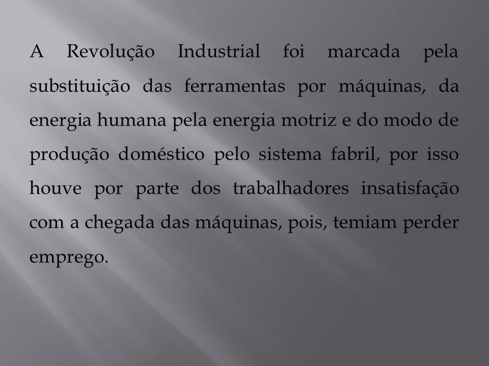 A Revolução Industrial foi marcada pela substituição das ferramentas por máquinas, da energia humana pela energia motriz e do modo de produção doméstico pelo sistema fabril, por isso houve por parte dos trabalhadores insatisfação com a chegada das máquinas, pois, temiam perder emprego.