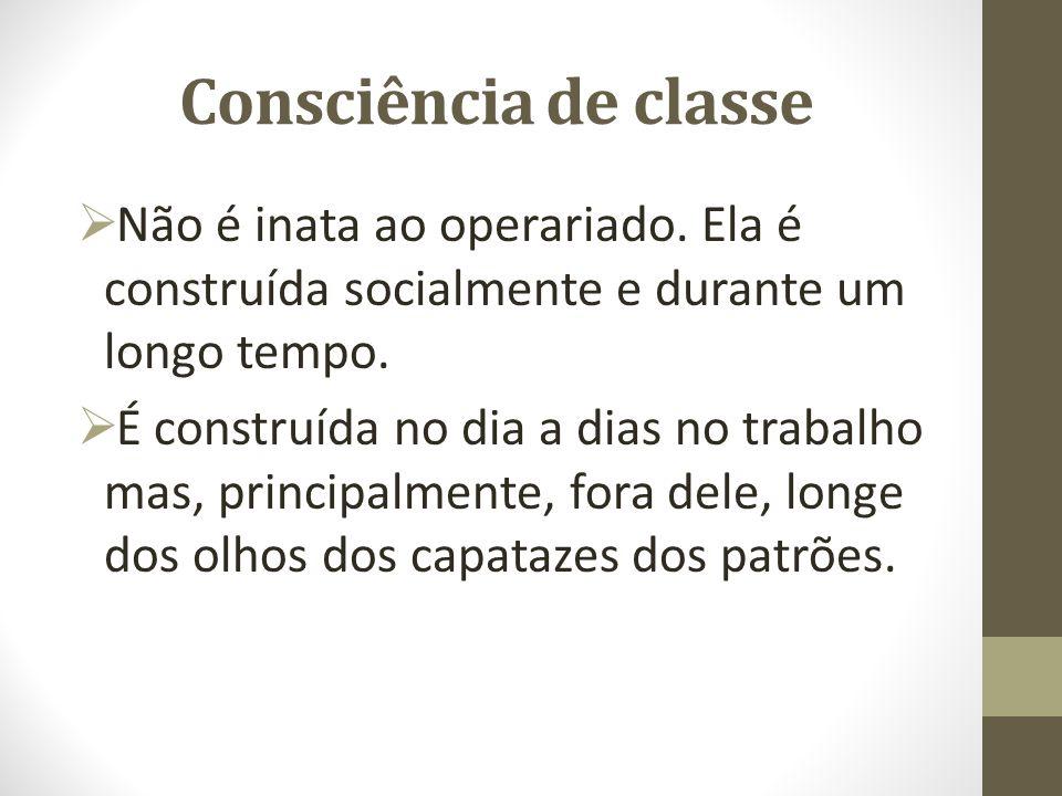 Consciência de classe Não é inata ao operariado. Ela é construída socialmente e durante um longo tempo.