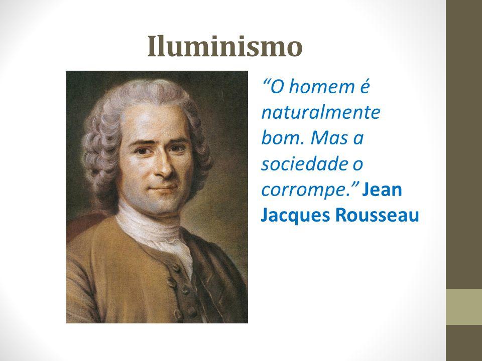 Iluminismo O homem é naturalmente bom. Mas a sociedade o corrompe. Jean Jacques Rousseau