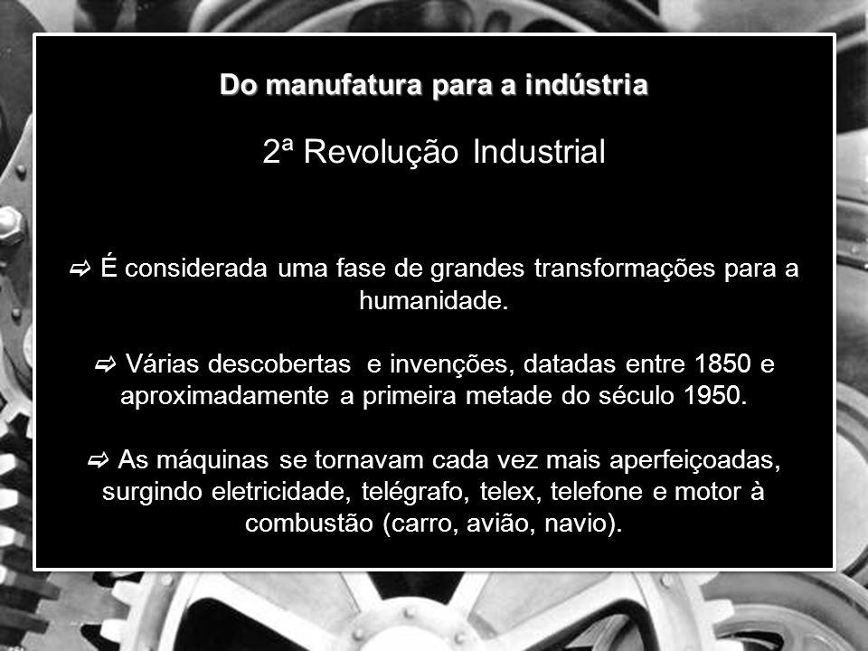 Do manufatura para a indústria 2ª Revolução Industrial  É considerada uma fase de grandes transformações para a humanidade.