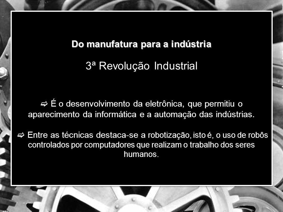 Do manufatura para a indústria 3ª Revolução Industrial  É o desenvolvimento da eletrônica, que permitiu o aparecimento da informática e a automação das indústrias.