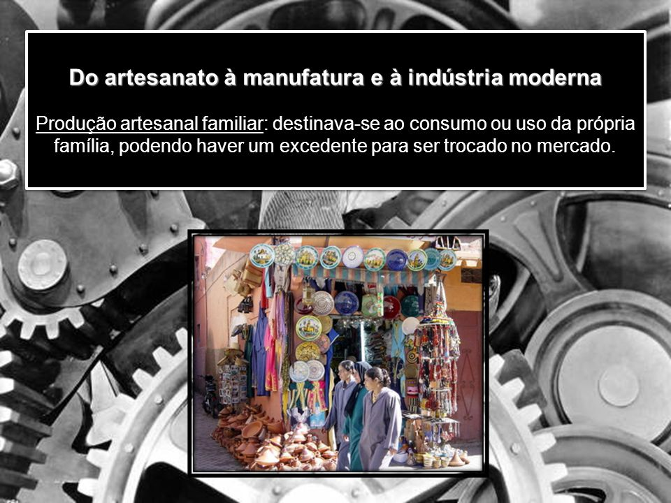Do artesanato à manufatura e à indústria moderna Produção artesanal familiar: destinava-se ao consumo ou uso da própria família, podendo haver um excedente para ser trocado no mercado.