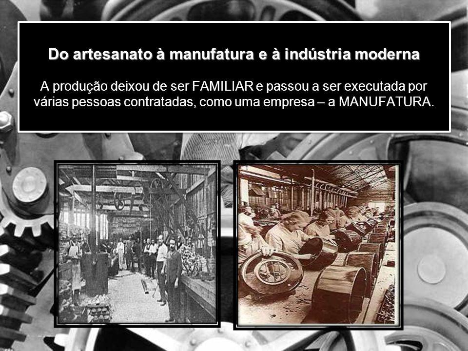Do artesanato à manufatura e à indústria moderna A produção deixou de ser FAMILIAR e passou a ser executada por várias pessoas contratadas, como uma empresa – a MANUFATURA.