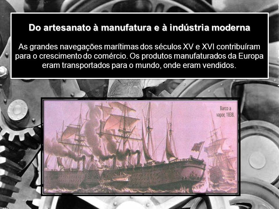 Do artesanato à manufatura e à indústria moderna As grandes navegações marítimas dos séculos XV e XVI contribuíram para o crescimento do comércio.