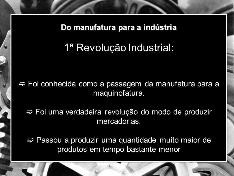 Do manufatura para a indústria 1ª Revolução Industrial:  Foi conhecida como a passagem da manufatura para a maquinofatura.