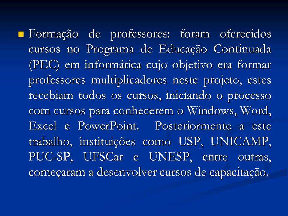 Formação de professores: foram oferecidos cursos no Programa de Educação Continuada (PEC) em informática cujo objetivo era formar professores multiplicadores neste projeto, estes recebiam todos os cursos, iniciando o processo com cursos para conhecerem o Windows, Word, Excel e PowerPoint.