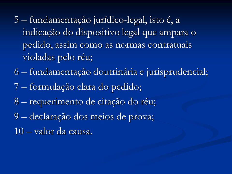 5 – fundamentação jurídico-legal, isto é, a indicação do dispositivo legal que ampara o pedido, assim como as normas contratuais violadas pelo réu;