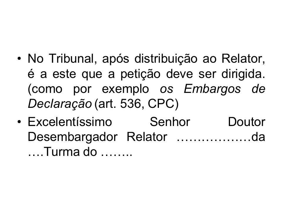 No Tribunal, após distribuição ao Relator, é a este que a petição deve ser dirigida. (como por exemplo os Embargos de Declaração (art. 536, CPC)