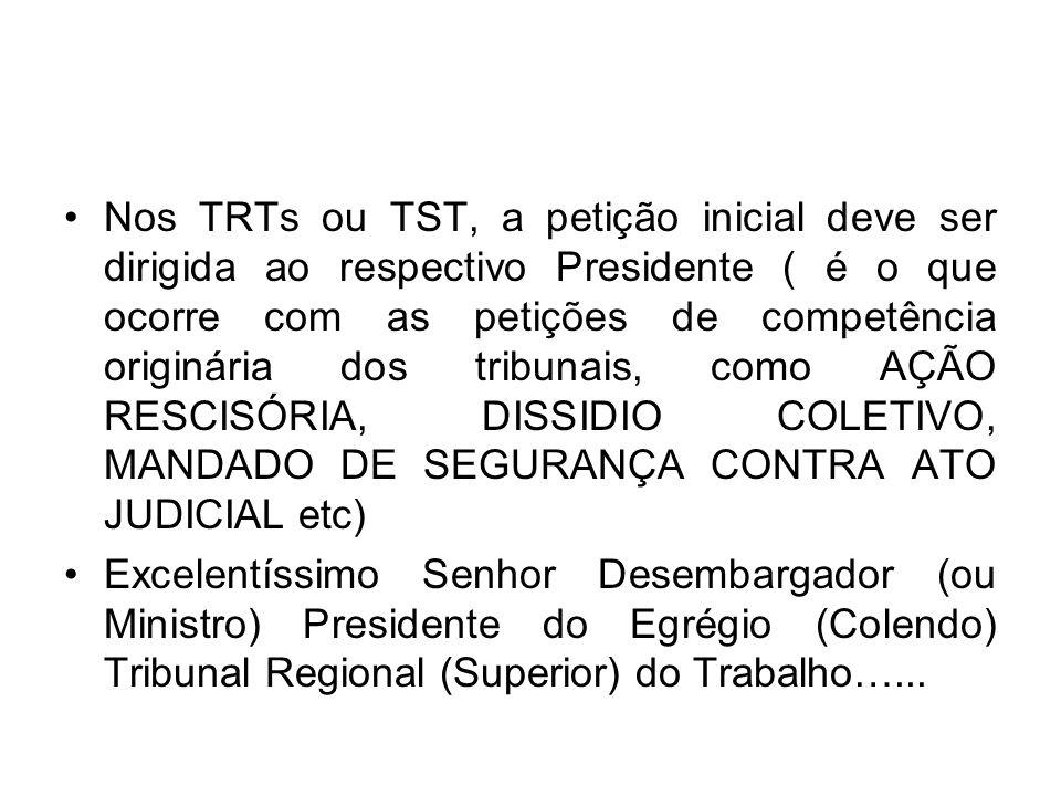 Nos TRTs ou TST, a petição inicial deve ser dirigida ao respectivo Presidente ( é o que ocorre com as petições de competência originária dos tribunais, como AÇÃO RESCISÓRIA, DISSIDIO COLETIVO, MANDADO DE SEGURANÇA CONTRA ATO JUDICIAL etc)