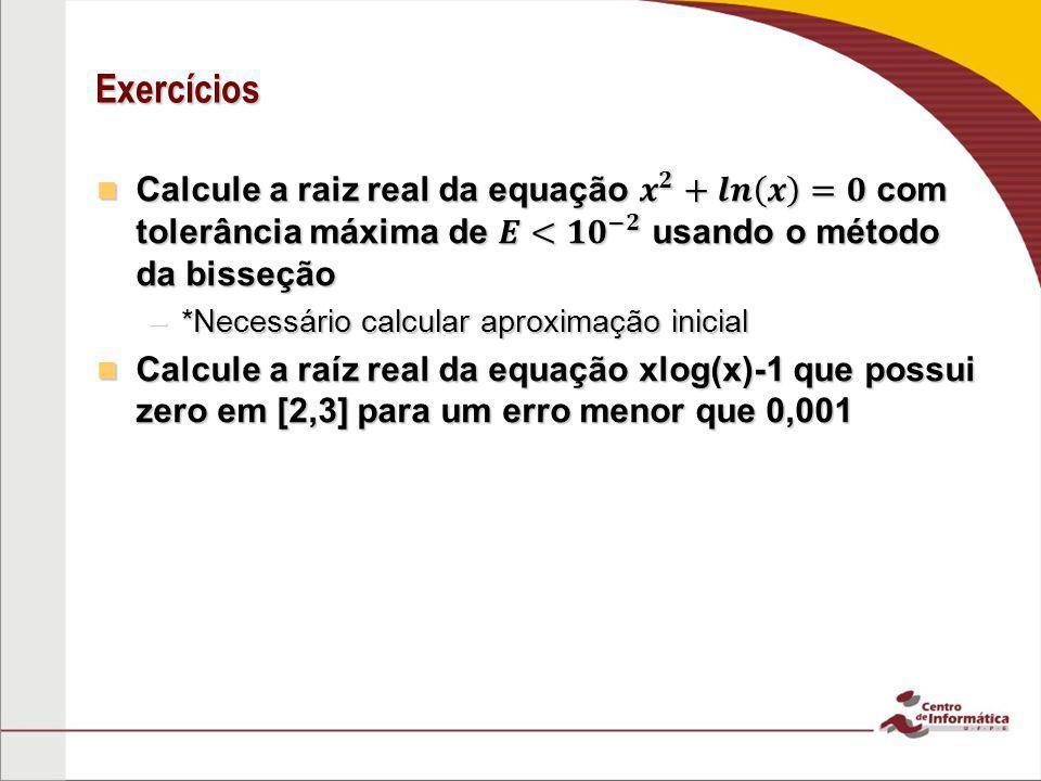 Exercícios Calcule a raiz real da equação 𝒙 𝟐 +𝒍𝒏 𝒙 =𝟎 com tolerância máxima de 𝑬< 𝟏𝟎 −𝟐 usando o método da bisseção.