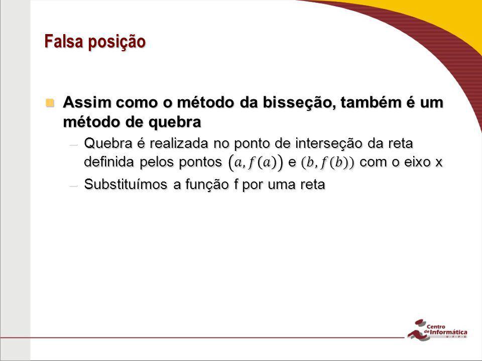 Falsa posição Assim como o método da bisseção, também é um método de quebra.