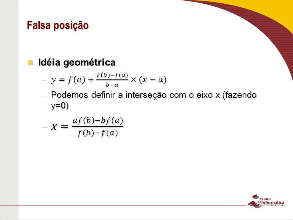 Falsa posição 𝑥= 𝑎𝑓 𝑏 −𝑏𝑓(𝑎) 𝑓 𝑏 −𝑓(𝑎) Idéia geométrica