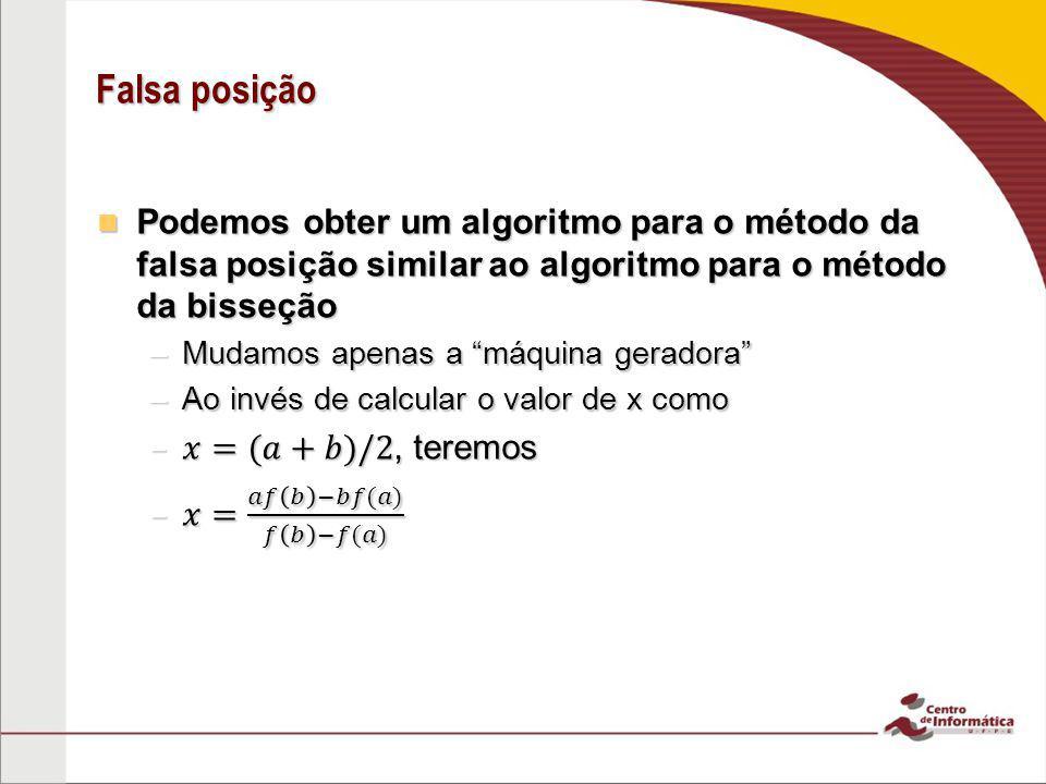 Falsa posição Podemos obter um algoritmo para o método da falsa posição similar ao algoritmo para o método da bisseção.