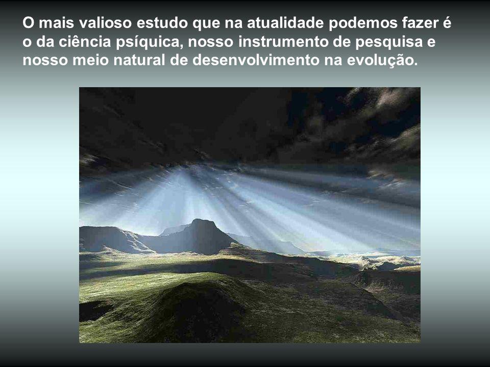 O mais valioso estudo que na atualidade podemos fazer é o da ciência psíquica, nosso instrumento de pesquisa e nosso meio natural de desenvolvimento na evolução.